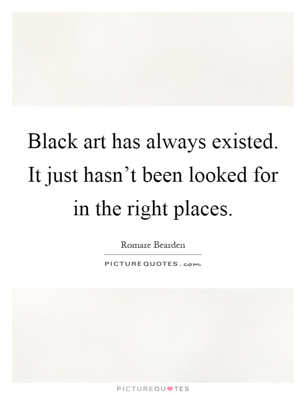 Black art has always existed. It just hasn't been looked for in the right places Picture Quote #1