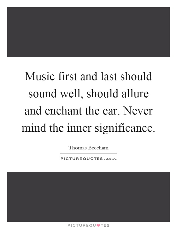 Music first and last should sound well, should allure and enchant the ear. Never mind the inner significance Picture Quote #1