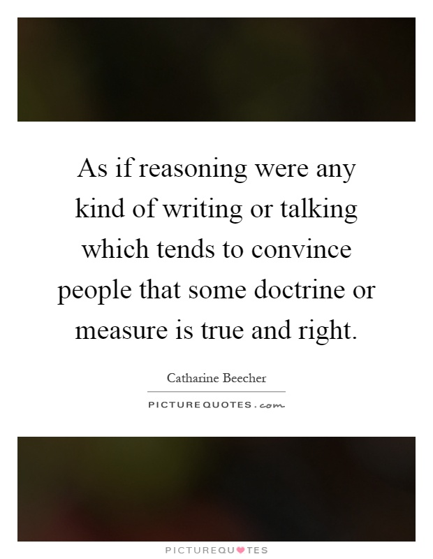 As if reasoning were any kind of writing or talking which tends to convince people that some doctrine or measure is true and right Picture Quote #1
