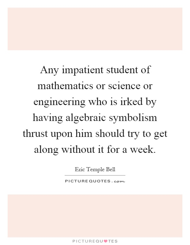 Any impatient student of mathematics or science or engineering who is irked by having algebraic symbolism thrust upon him should try to get along without it for a week Picture Quote #1