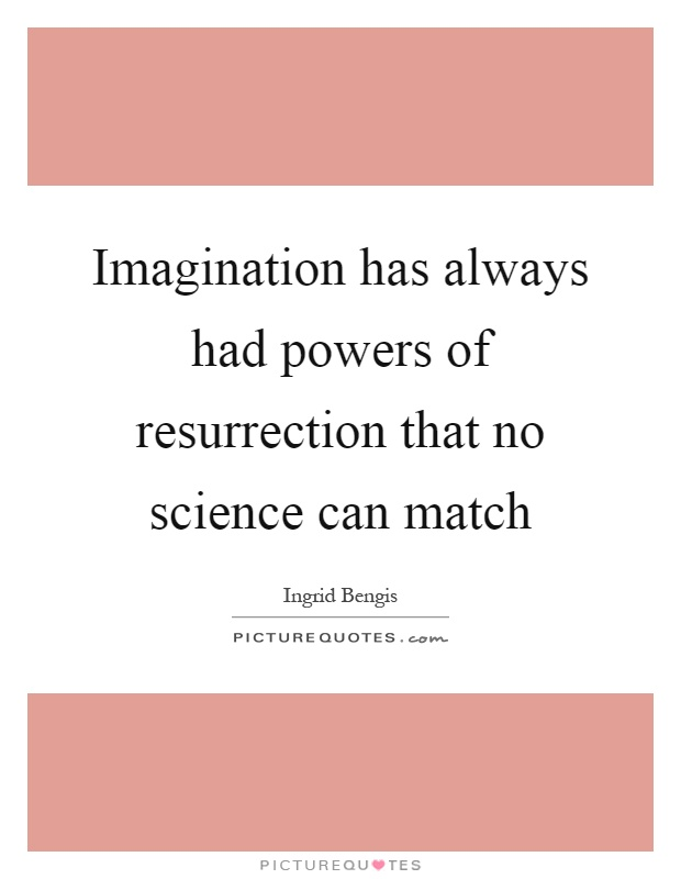 Imagination has always had powers of resurrection that no science can match Picture Quote #1