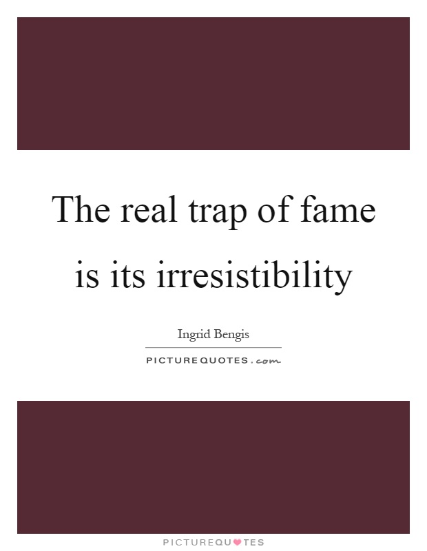 The real trap of fame is its irresistibility Picture Quote #1