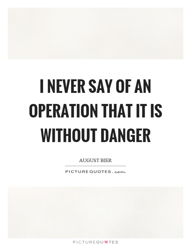 I never say of an operation that it is without danger Picture Quote #1