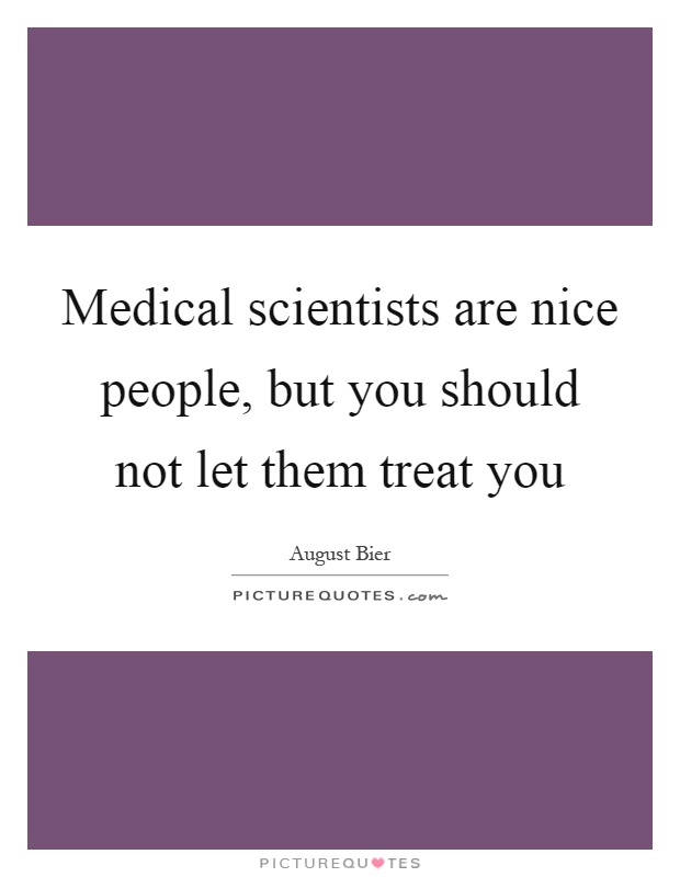 Medical scientists are nice people, but you should not let them treat you Picture Quote #1