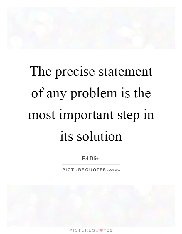The precise statement of any problem is the most important step in its solution Picture Quote #1