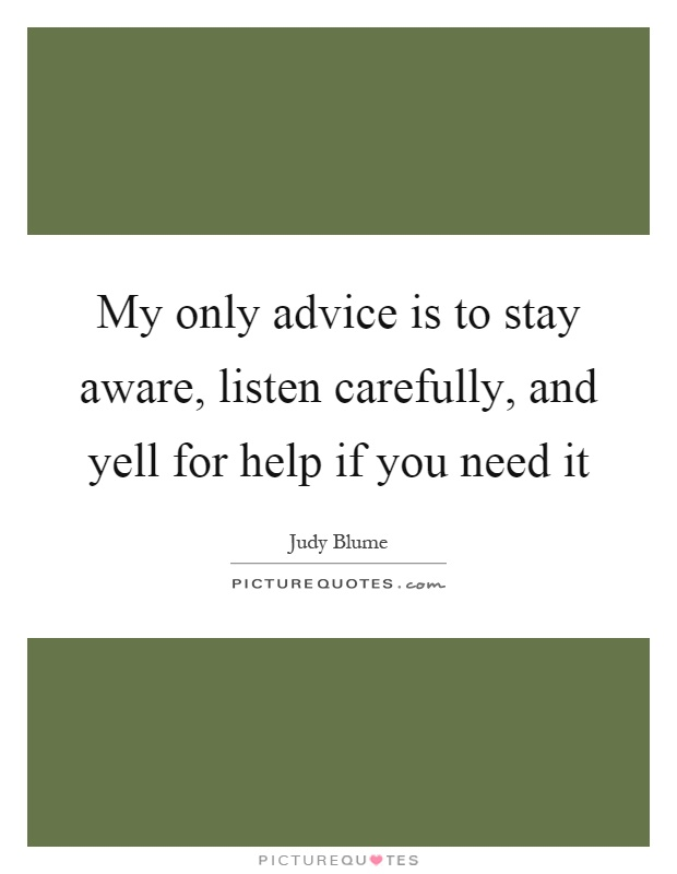 My only advice is to stay aware, listen carefully, and yell for help if you need it Picture Quote #1