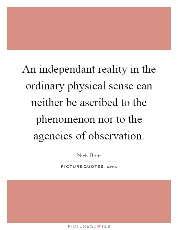 An independant reality in the ordinary physical sense can neither be ascribed to the phenomenon nor to the agencies of observation Picture Quote #1