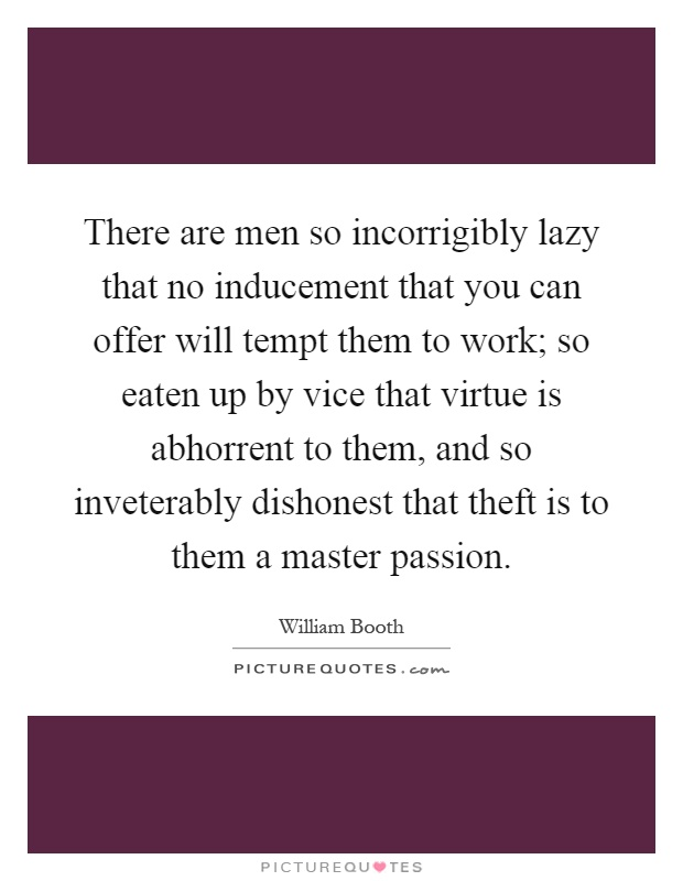 There are men so incorrigibly lazy that no inducement that you can offer will tempt them to work; so eaten up by vice that virtue is abhorrent to them, and so inveterably dishonest that theft is to them a master passion Picture Quote #1