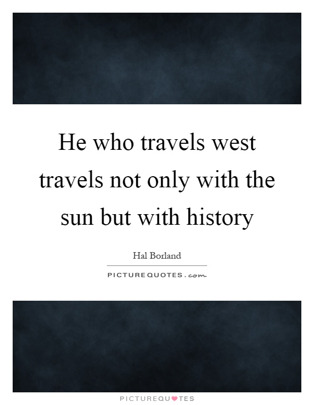He who travels west travels not only with the sun but with history Picture Quote #1
