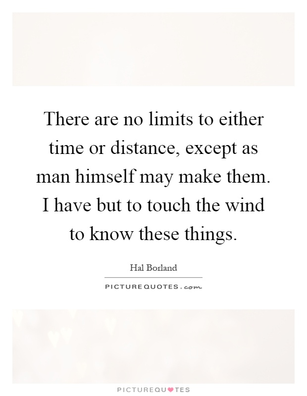 There are no limits to either time or distance, except as man himself may make them. I have but to touch the wind to know these things Picture Quote #1