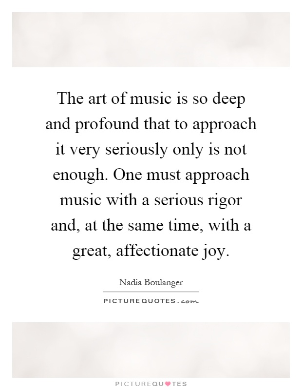 The art of music is so deep and profound that to approach it very seriously only is not enough. One must approach music with a serious rigor and, at the same time, with a great, affectionate joy Picture Quote #1