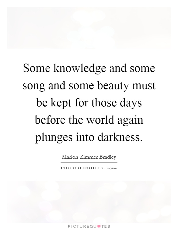 Some knowledge and some song and some beauty must be kept for those days before the world again plunges into darkness Picture Quote #1