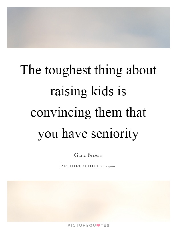 The toughest thing about raising kids is convincing them that you have seniority Picture Quote #1