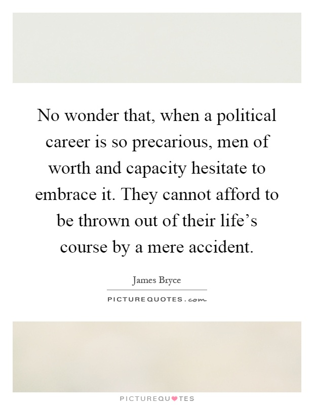 No wonder that, when a political career is so precarious, men of worth and capacity hesitate to embrace it. They cannot afford to be thrown out of their life's course by a mere accident Picture Quote #1