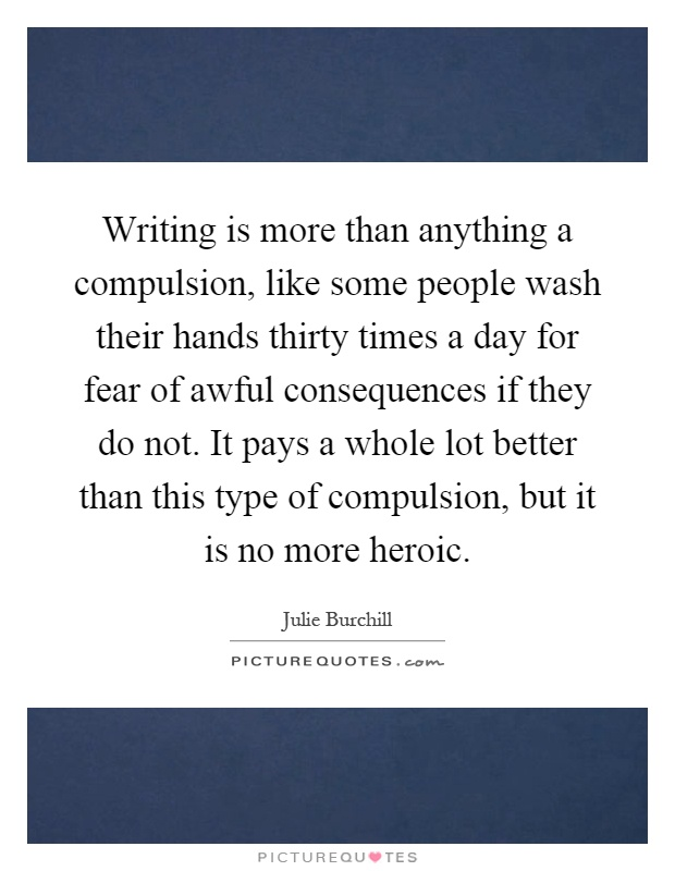 Writing is more than anything a compulsion, like some people wash their hands thirty times a day for fear of awful consequences if they do not. It pays a whole lot better than this type of compulsion, but it is no more heroic Picture Quote #1
