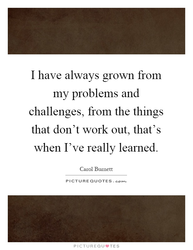 I have always grown from my problems and challenges, from the things that don't work out, that's when I've really learned Picture Quote #1