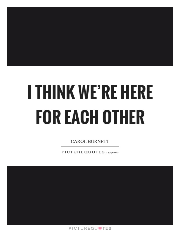 I think we're here for each other Picture Quote #1
