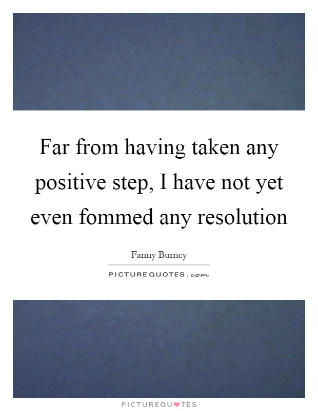 Far from having taken any positive step, I have not yet even fommed any resolution Picture Quote #1