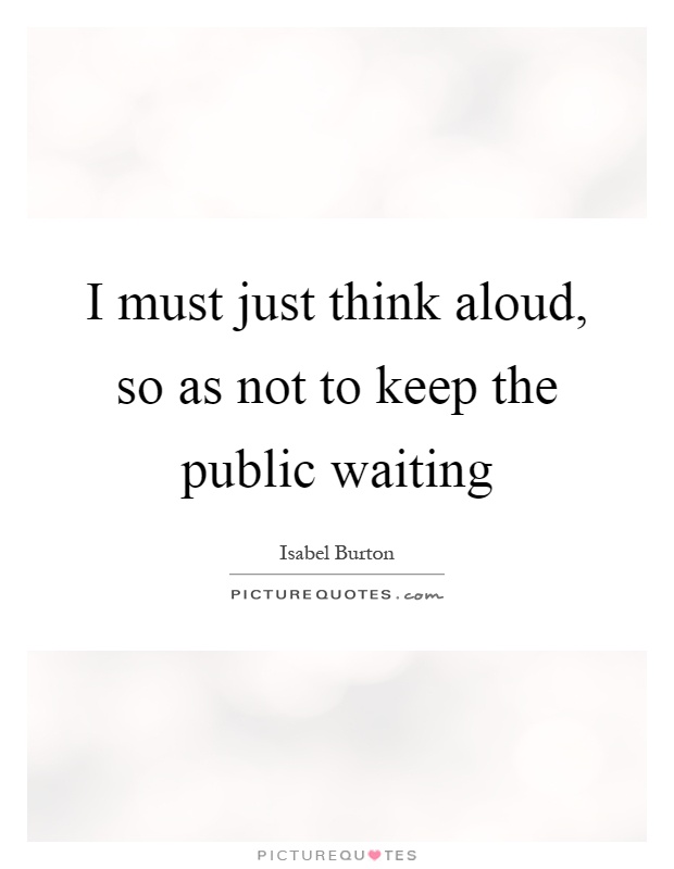 I must just think aloud, so as not to keep the public waiting Picture Quote #1