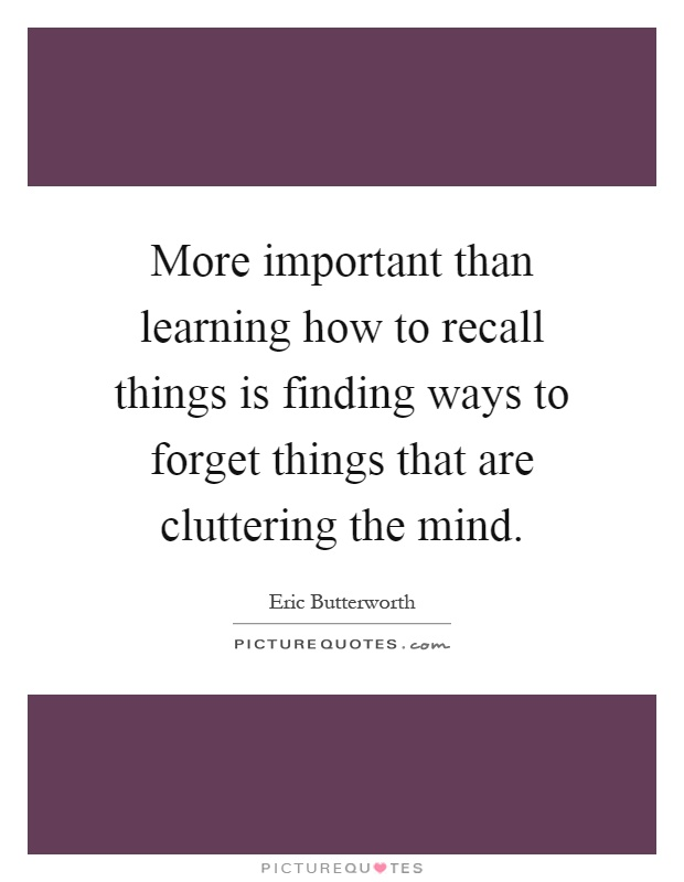 More important than learning how to recall things is finding ways to forget things that are cluttering the mind Picture Quote #1