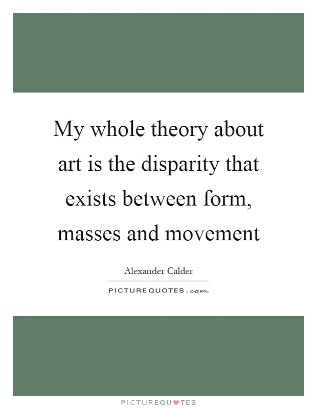 My whole theory about art is the disparity that exists between form, masses and movement Picture Quote #1