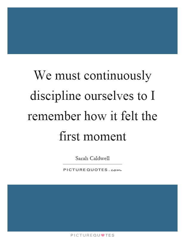 We must continuously discipline ourselves to I remember how it felt the first moment Picture Quote #1
