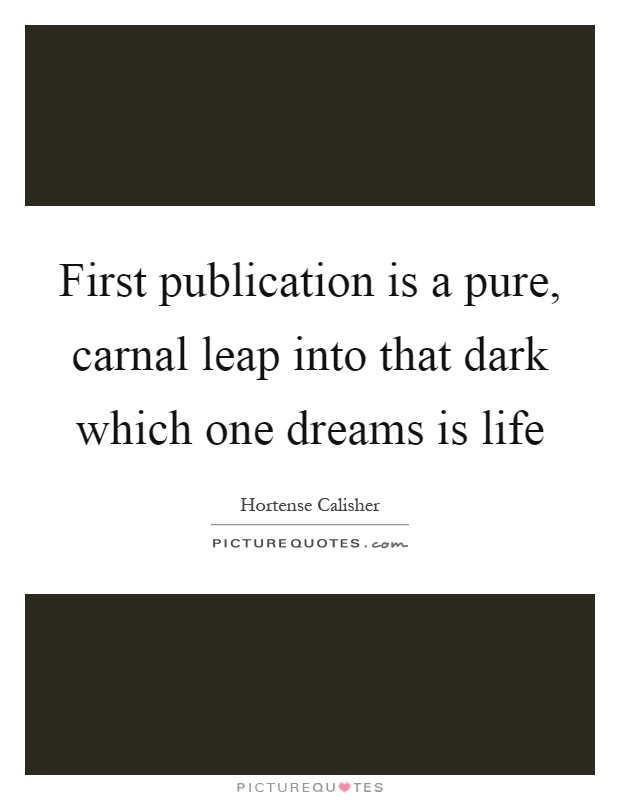 First publication is a pure, carnal leap into that dark which one dreams is life Picture Quote #1