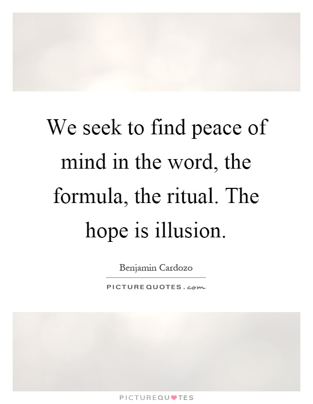 We seek to find peace of mind in the word, the formula, the ritual. The hope is illusion Picture Quote #1