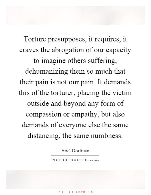 Torture presupposes, it requires, it craves the abrogation of our capacity to imagine others suffering, dehumanizing them so much that their pain is not our pain. It demands this of the torturer, placing the victim outside and beyond any form of compassion or empathy, but also demands of everyone else the same distancing, the same numbness Picture Quote #1