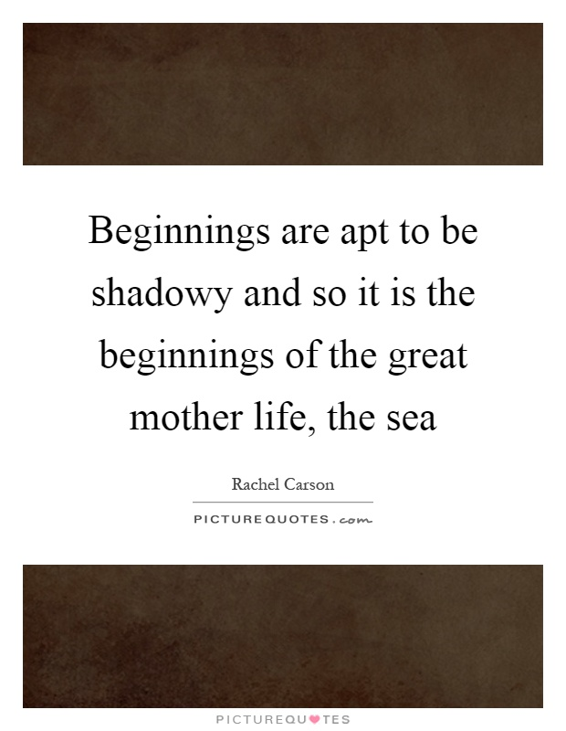 Beginnings are apt to be shadowy and so it is the beginnings of the great mother life, the sea Picture Quote #1