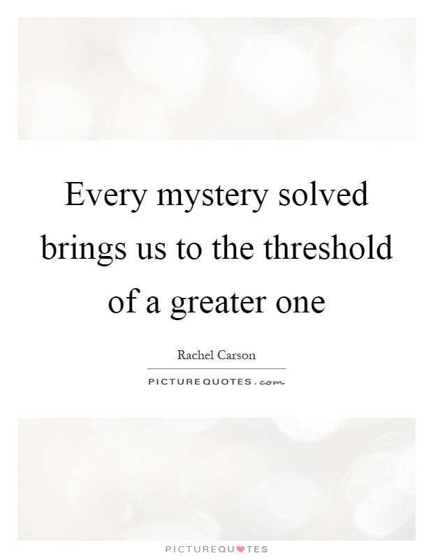 Every mystery solved brings us to the threshold of a greater one Picture Quote #1