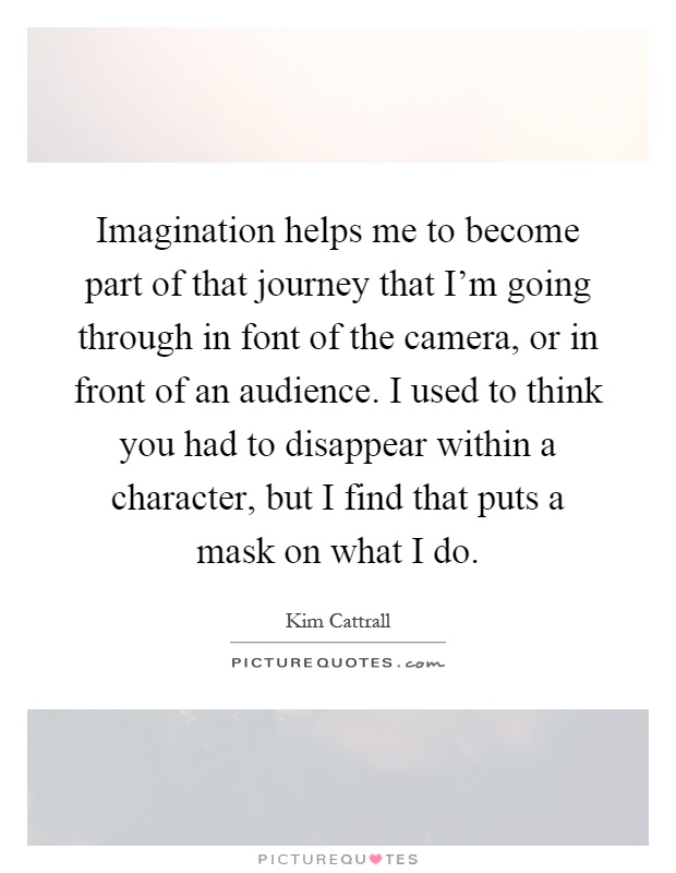 Imagination helps me to become part of that journey that I'm going through in font of the camera, or in front of an audience. I used to think you had to disappear within a character, but I find that puts a mask on what I do Picture Quote #1