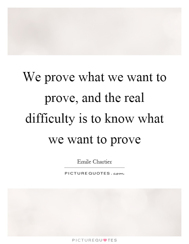 We prove what we want to prove, and the real difficulty is to know what we want to prove Picture Quote #1