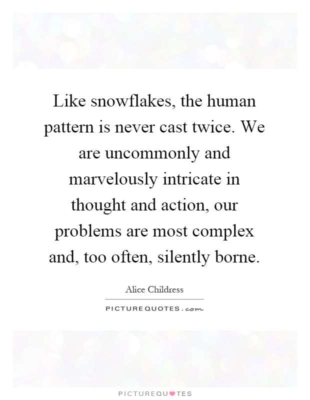Like snowflakes, the human pattern is never cast twice. We are uncommonly and marvelously intricate in thought and action, our problems are most complex and, too often, silently borne Picture Quote #1