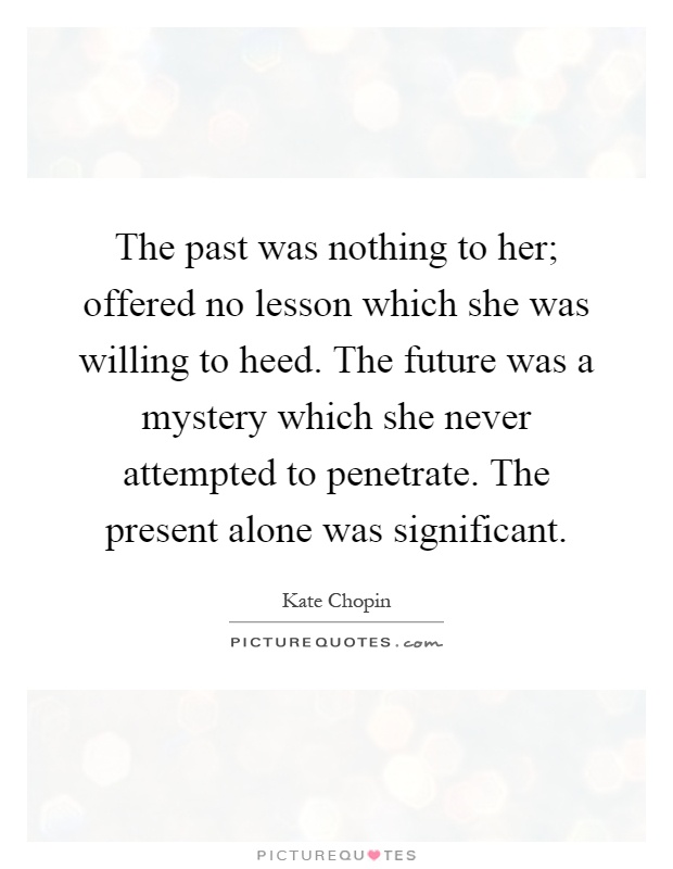 The past was nothing to her; offered no lesson which she was willing to heed. The future was a mystery which she never attempted to penetrate. The present alone was significant Picture Quote #1