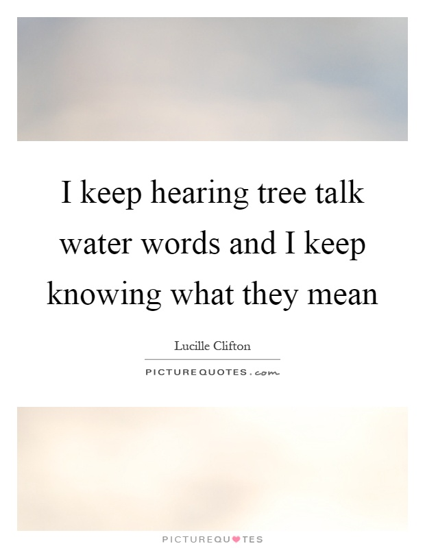 I keep hearing tree talk water words and I keep knowing what they mean Picture Quote #1