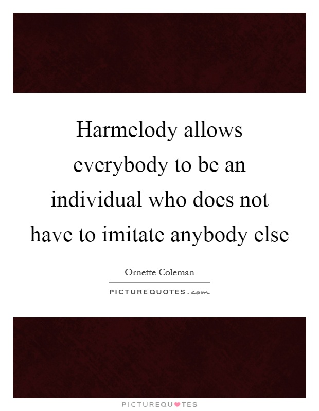Harmelody allows everybody to be an individual who does not have to imitate anybody else Picture Quote #1