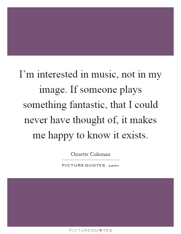 I'm interested in music, not in my image. If someone plays something fantastic, that I could never have thought of, it makes me happy to know it exists Picture Quote #1