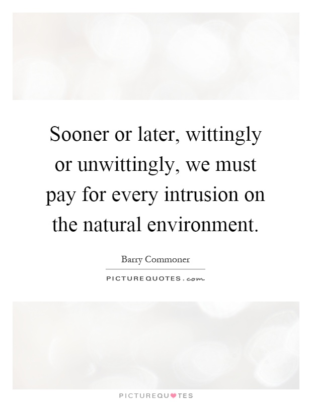 Sooner or later, wittingly or unwittingly, we must pay for every intrusion on the natural environment Picture Quote #1