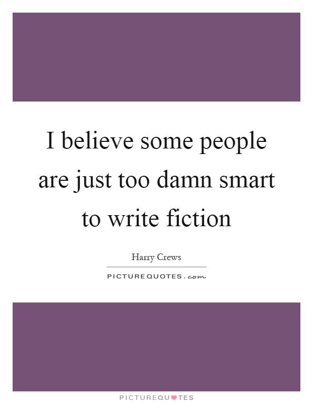 I believe some people are just too damn smart to write fiction Picture Quote #1