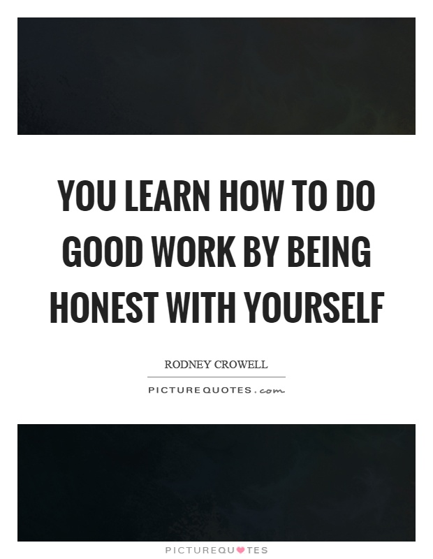 You learn how to do good work by being honest with yourself Picture Quote #1