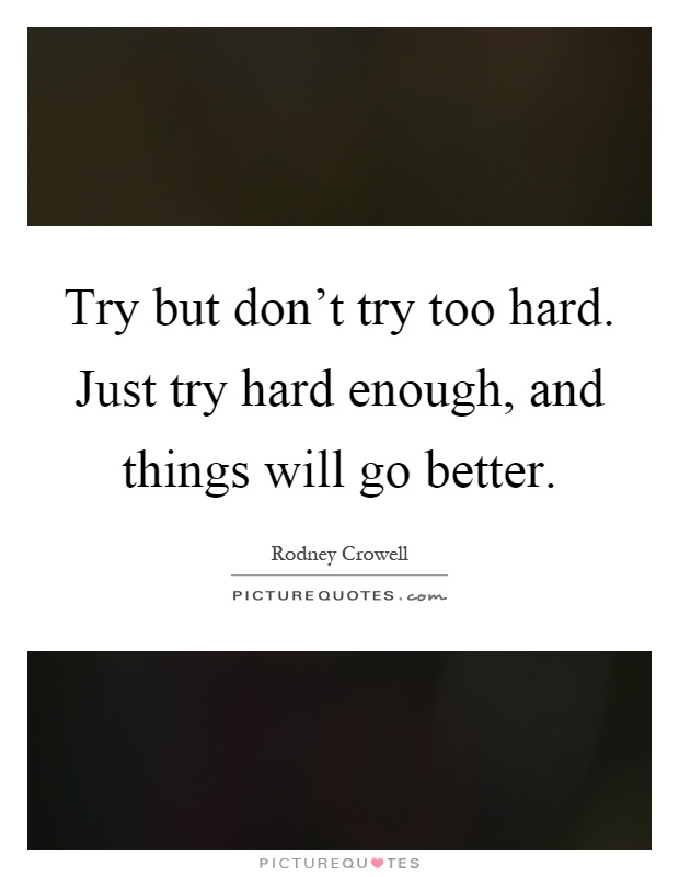 Try but don't try too hard. Just try hard enough, and things will go better Picture Quote #1
