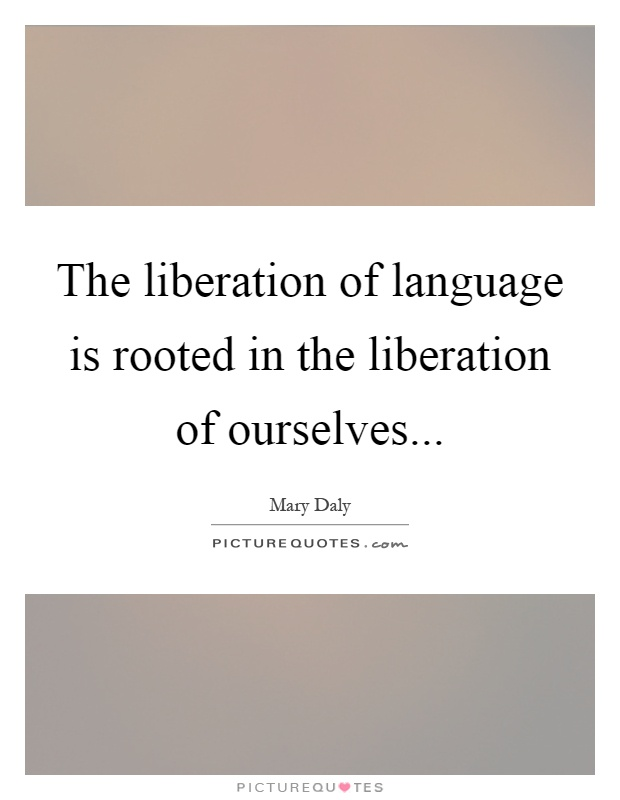 The liberation of language is rooted in the liberation of ourselves Picture Quote #1