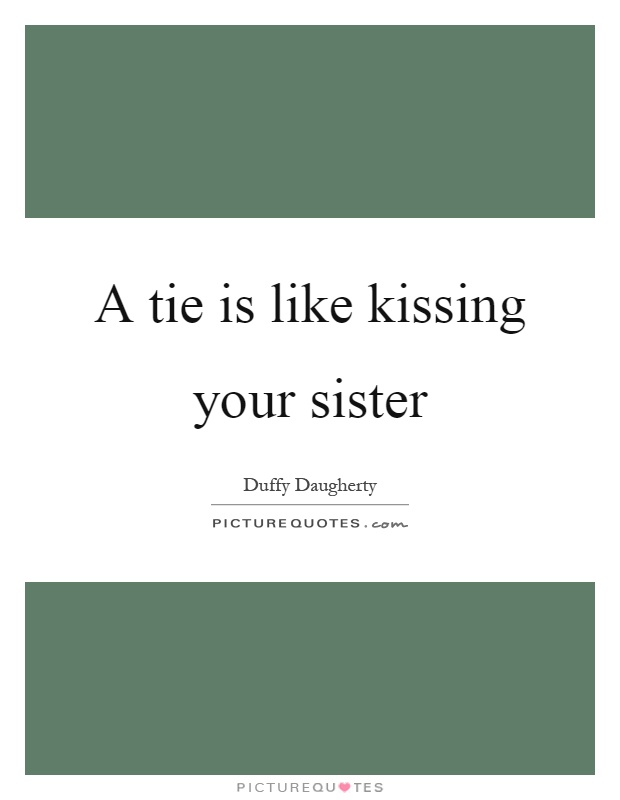 A tie is like kissing your sister Picture Quote #1