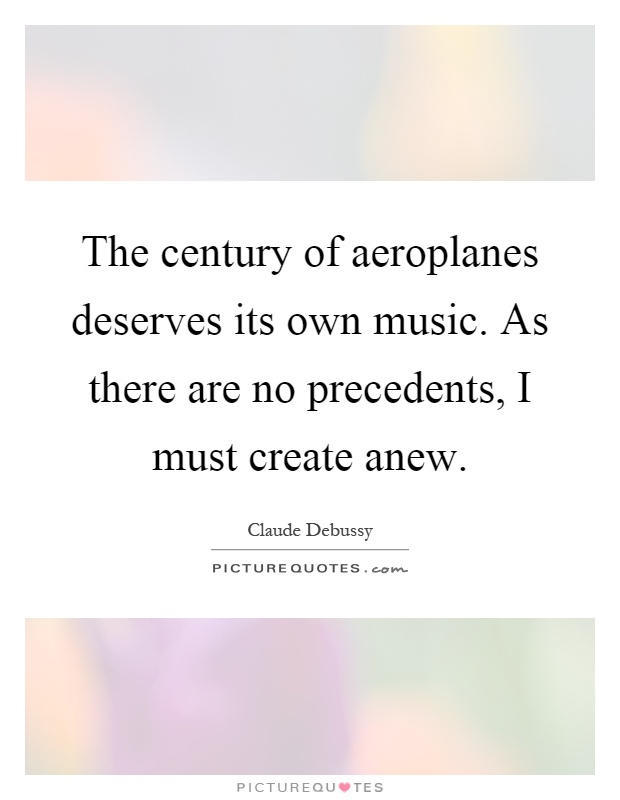 The century of aeroplanes deserves its own music. As there are no precedents, I must create anew Picture Quote #1