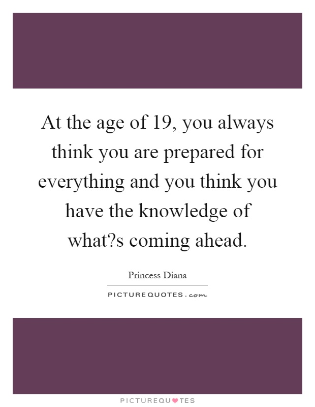 At the age of 19, you always think you are prepared for everything and you think you have the knowledge of what?s coming ahead Picture Quote #1