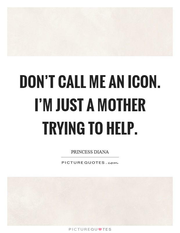 Don't call me an icon. I'm just a mother trying to help Picture Quote #1