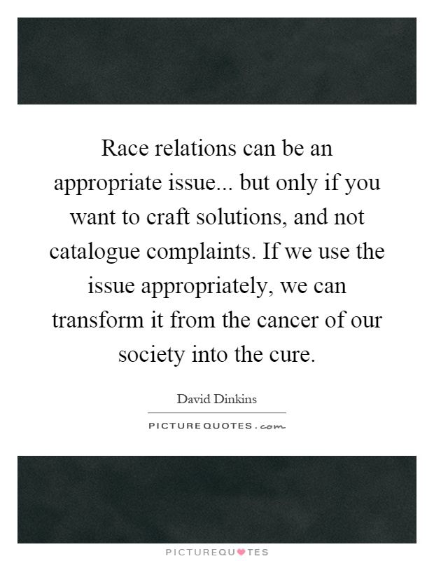 Race relations can be an appropriate issue... but only if you want to craft solutions, and not catalogue complaints. If we use the issue appropriately, we can transform it from the cancer of our society into the cure Picture Quote #1
