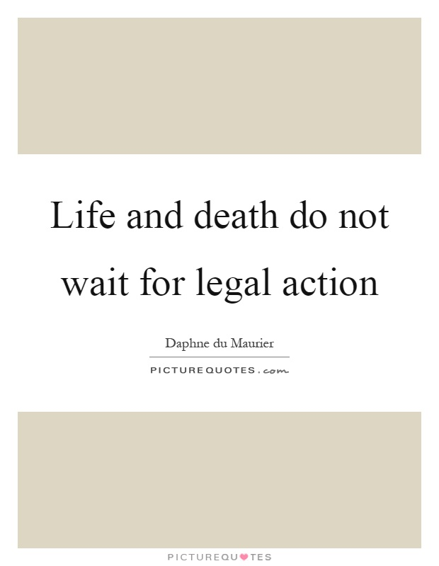 Life and death do not wait for legal action Picture Quote #1