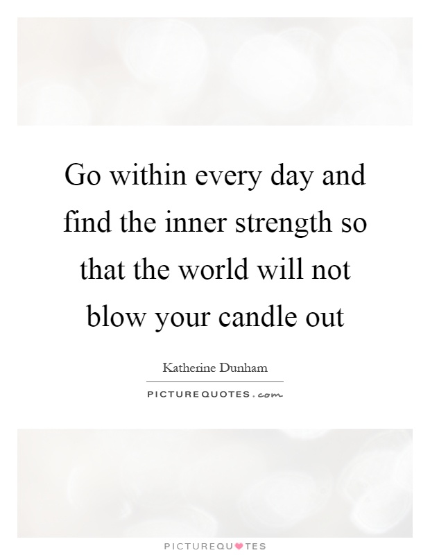 Go within every day and find the inner strength so that the world will not blow your candle out Picture Quote #1